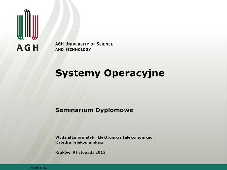 Systemy Operacyjne Seminarium Dyplomowe Wydział Informatyki, Elektroniki i Telekomunikacji Katedra Telekomunikacji Kraków, 9 listopada 2012 Adam Halwa