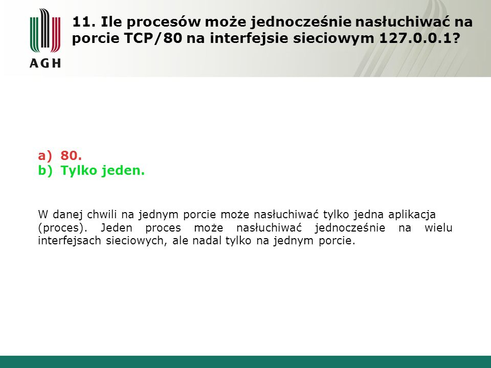 11. Ile procesów może jednocześnie nasłuchiwać na porcie TCP/80 na interfejsie sieciowym 127.0.0.1? a) 80. b) Tylko jeden. W danej chwili na jednym po