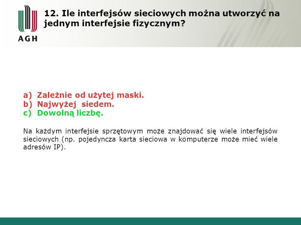 12. Ile interfejsów sieciowych można utworzyć na jednym interfejsie fizycznym? a) Zależnie od użytej maski. b) Najwyżej siedem. c) Dowolną liczbę. Na