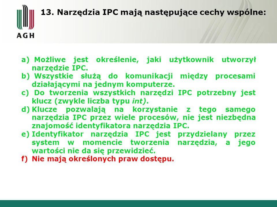 13. Narzędzia IPC mają następujące cechy wspólne: a) Możliwe jest określenie, jaki użytkownik utworzył narzędzie IPC. b) Wszystkie służą do komunikacj