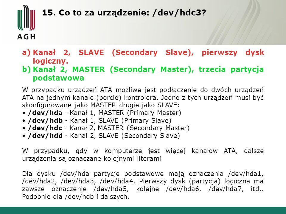 15. Co to za urządzenie: /dev/hdc3. a)Kanał 2, SLAVE (Secondary Slave), pierwszy dysk logiczny.