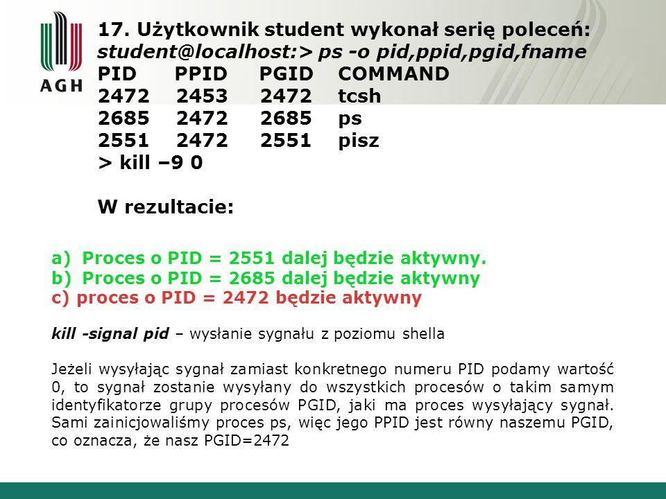17. Użytkownik student wykonał serię poleceń: student@localhost:> ps -o pid,ppid,pgid,fname PID PPID PGID COMMAND 2472 2453 2472 tcsh 2685 2472 2685 p