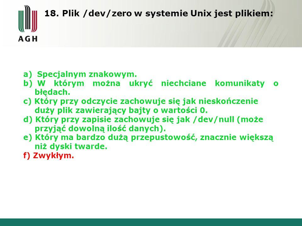 18. Plik /dev/zero w systemie Unix jest plikiem: a) Specjalnym znakowym. b) W którym można ukryć niechciane komunikaty o błędach. c) Który przy odczyc