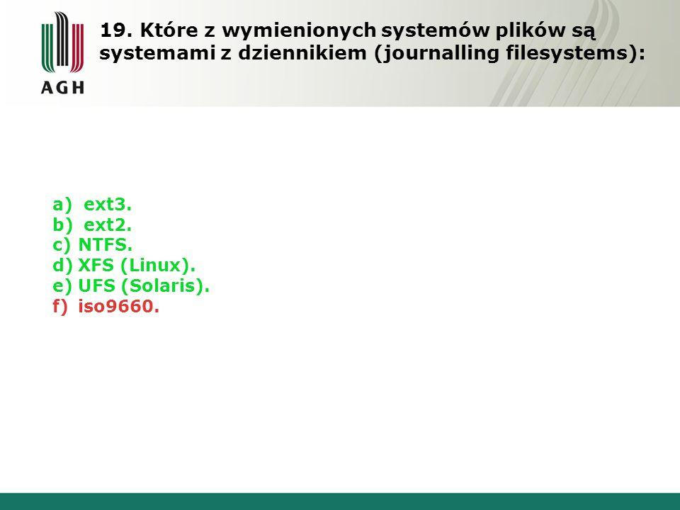 19. Które z wymienionych systemów plików są systemami z dziennikiem (journalling filesystems): a) ext3. b) ext2. c)NTFS. d)XFS (Linux). e)UFS (Solaris
