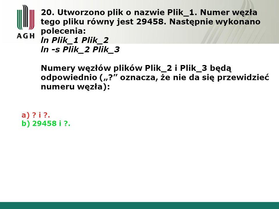 20. Utworzono plik o nazwie Plik_1. Numer węzła tego pliku równy jest 29458. Następnie wykonano polecenia: ln Plik_1 Plik_2 ln -s Plik_2 Plik_3 Numery