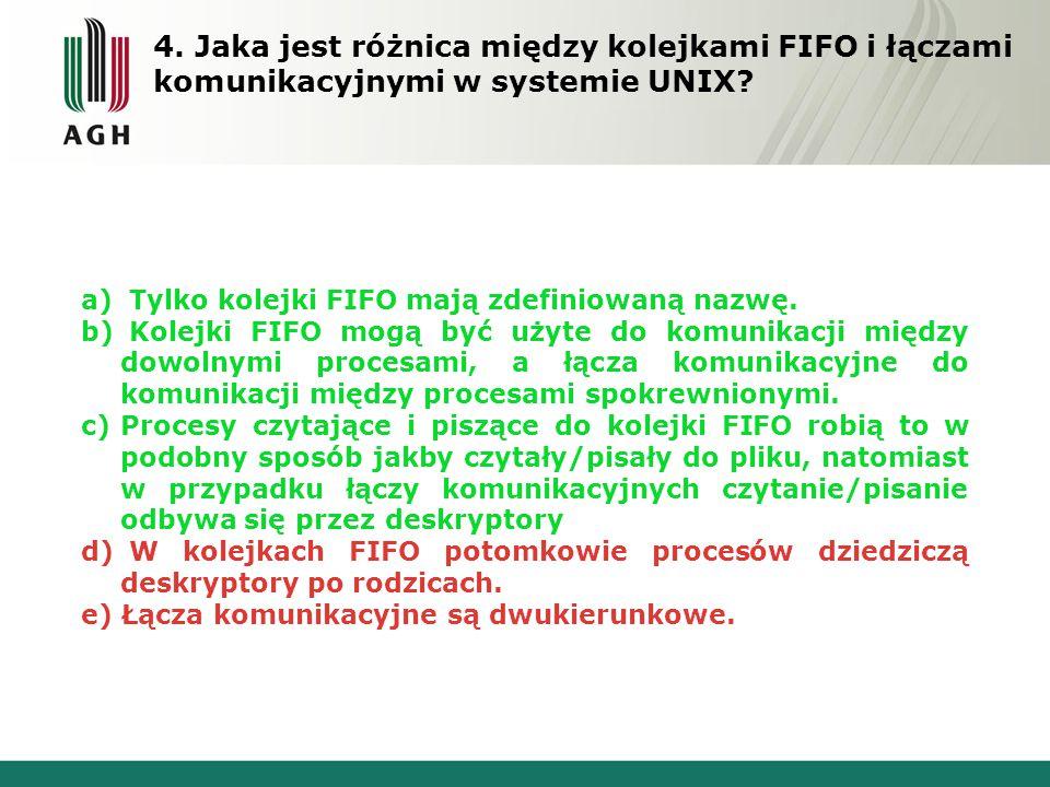 4. Jaka jest różnica między kolejkami FIFO i łączami komunikacyjnymi w systemie UNIX? a) Tylko kolejki FIFO mają zdefiniowaną nazwę. b) Kolejki FIFO m