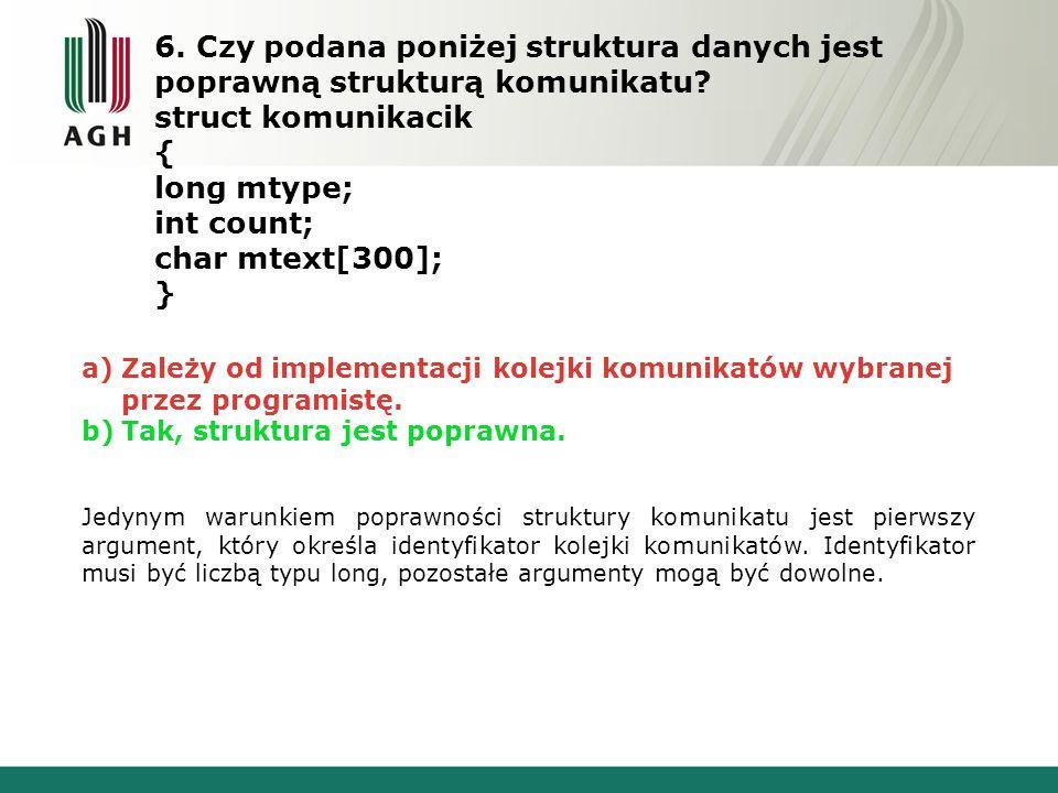 6. Czy podana poniżej struktura danych jest poprawną strukturą komunikatu? struct komunikacik { long mtype; int count; char mtext[300]; } a)Zależy od