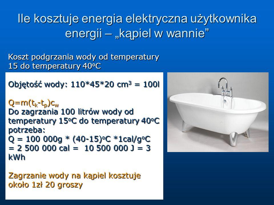 """Ile kosztuje energia elektryczna użytkownika energii – """"kąpiel w wannie Koszt podgrzania wody od temperatury 15 do temperatury 40 o C Objętość wody: 110*45*20 cm 3 = 100l Q=m(t k -t p )c w Do zagrzania 100 litrów wody od temperatury 15 o C do temperatury 40 o C potrzeba: Q = 100 000g * (40-15) o C *1cal/g o C = 2 500 000 cal = 10 500 000 J = 3 kWh Zagrzanie wody na kąpiel kosztuje około 1zł 20 groszy"""