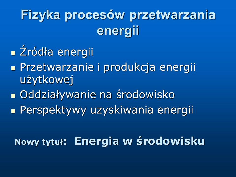 Fizyka procesów przetwarzania energii Źródła energii Źródła energii Przetwarzanie i produkcja energii użytkowej Przetwarzanie i produkcja energii użytkowej Oddziaływanie na środowisko Oddziaływanie na środowisko Perspektywy uzyskiwania energii Perspektywy uzyskiwania energii Nowy tytuł : Energia w środowisku