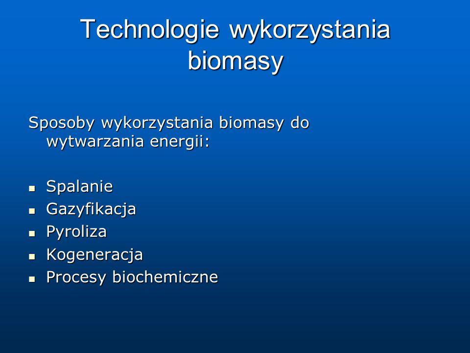 Technologie wykorzystania biomasy Sposoby wykorzystania biomasy do wytwarzania energii: Spalanie Spalanie Gazyfikacja Gazyfikacja Pyroliza Pyroliza Kogeneracja Kogeneracja Procesy biochemiczne Procesy biochemiczne