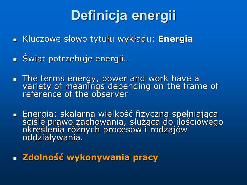 Definicja energii Kluczowe słowo tytułu wykładu: Energia Kluczowe słowo tytułu wykładu: Energia Świat potrzebuje energii… Świat potrzebuje energii… The terms energy, power and work have a variety of meanings depending on the frame of reference of the observer The terms energy, power and work have a variety of meanings depending on the frame of reference of the observer Energia: skalarna wielkość fizyczna spełniająca ściśle prawo zachowania, służąca do ilościowego określenia różnych procesów i rodzajów oddziaływania.
