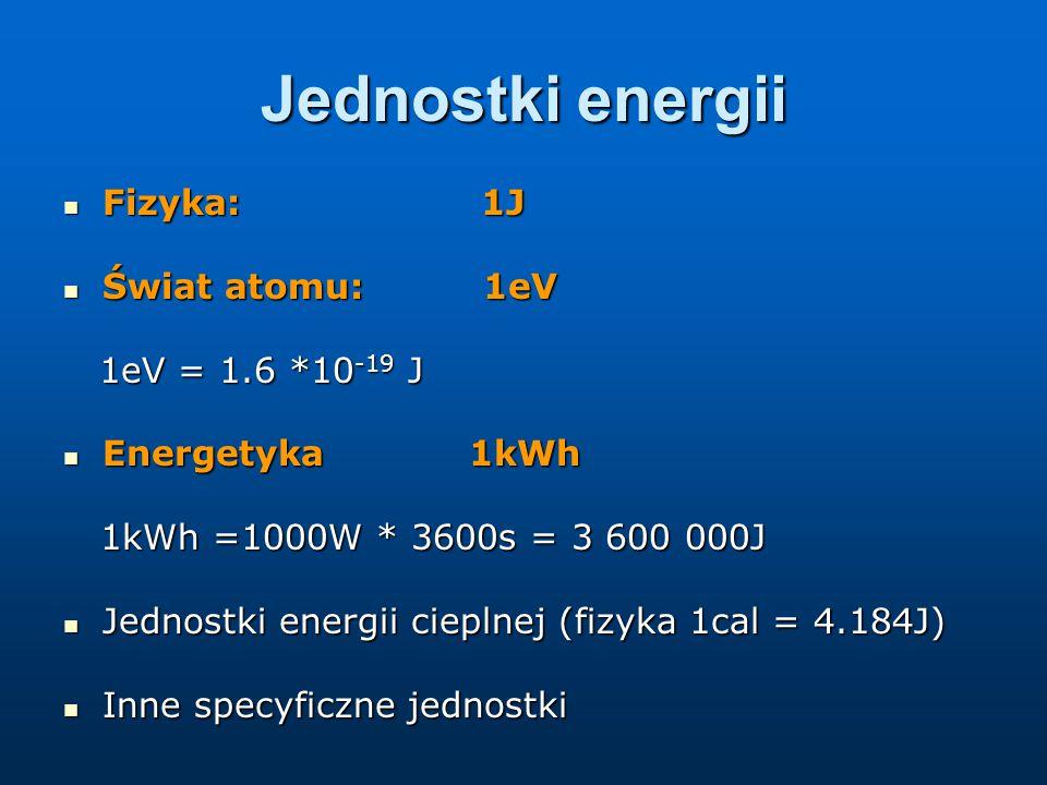 Jednostki mocy Moc – zdolność wykonywania pracy w określonym czasie Moc – zdolność wykonywania pracy w określonym czasie (Energia / jednostka czasu) (Energia / jednostka czasu) Fizyka: 1J/s = 1W (wat) Fizyka: 1J/s = 1W (wat) Energetyka (też wat ale częściej używa się pochodnych jednostek: moc elektrownii 100 MW, moc żarówki 60W) Energetyka (też wat ale częściej używa się pochodnych jednostek: moc elektrownii 100 MW, moc żarówki 60W) Inne specyficzne jednostki mocy Inne specyficzne jednostki mocy