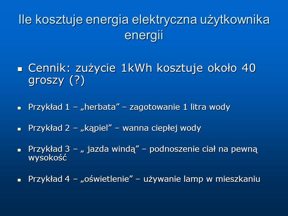 """Ile kosztuje energia elektryczna użytkownika energii Cennik: zużycie 1kWh kosztuje około 40 groszy (?) Cennik: zużycie 1kWh kosztuje około 40 groszy (?) Przykład 1 – """"herbata – zagotowanie 1 litra wody Przykład 1 – """"herbata – zagotowanie 1 litra wody Przykład 2 – """"kąpiel – wanna ciepłej wody Przykład 2 – """"kąpiel – wanna ciepłej wody Przykład 3 – """" jazda windą – podnoszenie ciał na pewną wysokość Przykład 3 – """" jazda windą – podnoszenie ciał na pewną wysokość Przykład 4 – """"oświetlenie – używanie lamp w mieszkaniu Przykład 4 – """"oświetlenie – używanie lamp w mieszkaniu"""