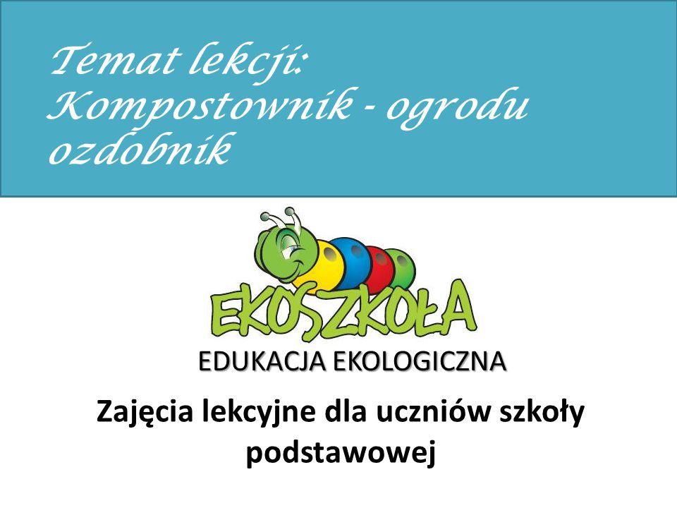 Zajęcia lekcyjne dla uczniów szkoły podstawowej EDUKACJA EKOLOGICZNA Temat lekcji: Kompostownik - ogrodu ozdobnik