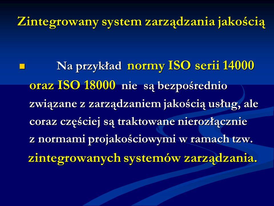 Zintegrowany system zarządzania jakością Na przykład normy ISO serii 14000 Na przykład normy ISO serii 14000 oraz ISO 18000 nie są bezpośrednio związane z zarządzaniem jakością usług, ale coraz częściej są traktowane nierozłącznie z normami projakościowymi w ramach tzw.