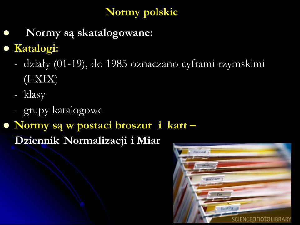 Normy polskie Normy są skatalogowane: Katalogi: - działy (01-19), do 1985 oznaczano cyframi rzymskimi (I-XIX) - klasy - grupy katalogowe Normy są w po