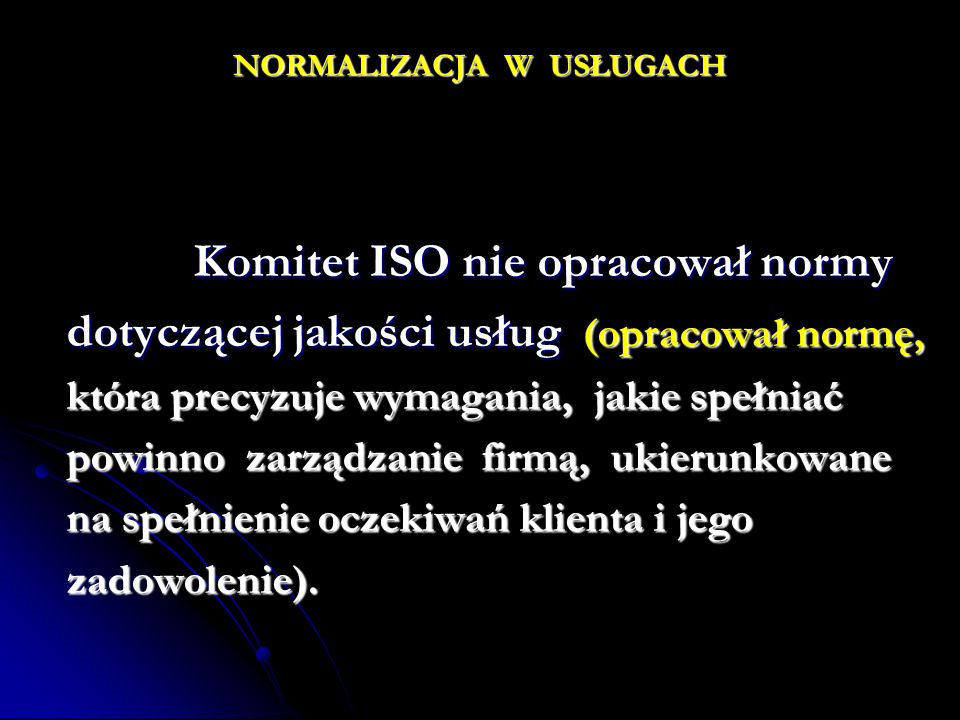 Komitet ISO nie opracował normy Komitet ISO nie opracował normy dotyczącej jakości usług (opracował normę, która precyzuje wymagania, jakie spełniać powinno zarządzanie firmą, ukierunkowane na spełnienie oczekiwań klienta i jego zadowolenie).