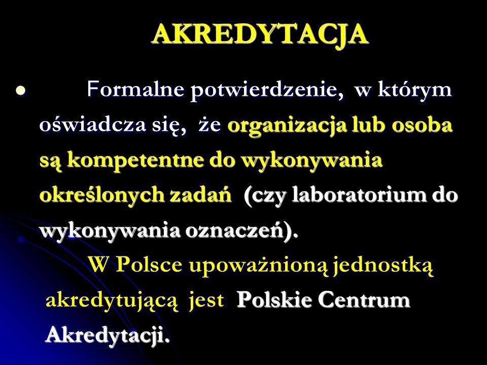 AKREDYTACJA F ormalne potwierdzenie, w którym F ormalne potwierdzenie, w którym oświadcza się, że organizacja lub osoba oświadcza się, że organizacja lub osoba są kompetentne do wykonywania są kompetentne do wykonywania określonych zadań (czy laboratorium do określonych zadań (czy laboratorium do wykonywania oznaczeń).