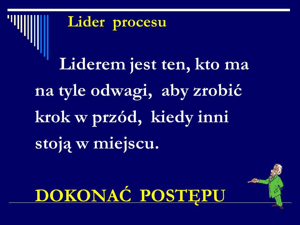 Lider procesu Liderem jest ten, kto ma na tyle odwagi, aby zrobić krok w przód, kiedy inni stoją w miejscu. DOKONAĆ POSTĘPU