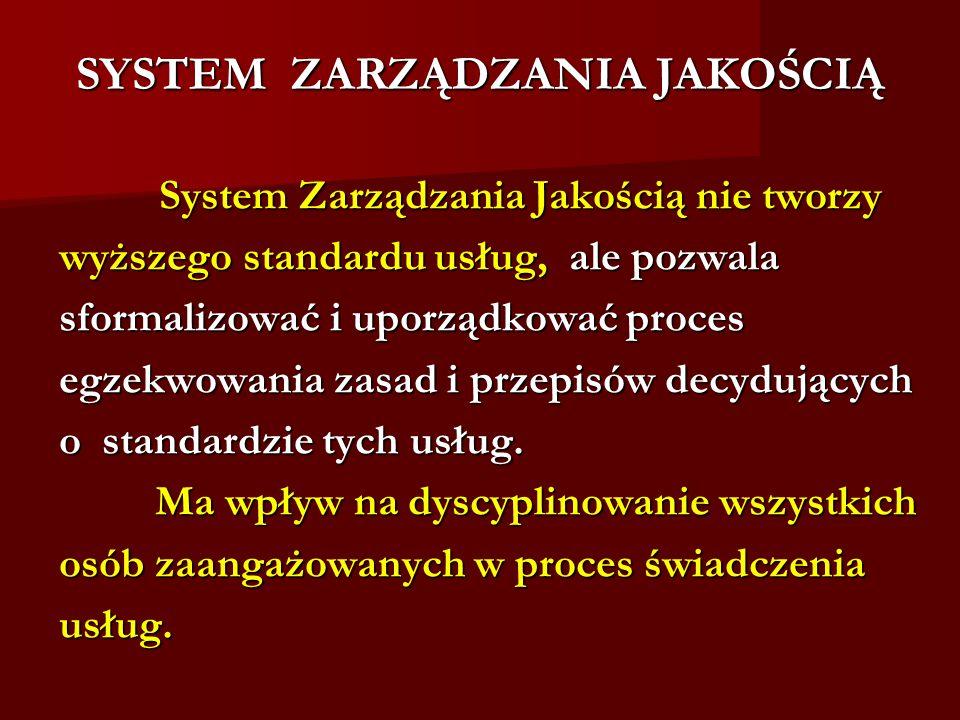 SYSTEM ZARZĄDZANIA JAKOŚCIĄ System Zarządzania Jakością nie tworzy System Zarządzania Jakością nie tworzy wyższego standardu usług, ale pozwala sformalizować i uporządkować proces egzekwowania zasad i przepisów decydujących o standardzie tych usług.