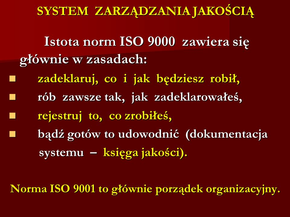 SYSTEM ZARZĄDZANIA JAKOŚCIĄ Istota norm ISO 9000 zawiera się głównie w zasadach: Istota norm ISO 9000 zawiera się głównie w zasadach: zadeklaruj, co i jak będziesz robił, zadeklaruj, co i jak będziesz robił, rób zawsze tak, jak zadeklarowałeś, rób zawsze tak, jak zadeklarowałeś, rejestruj to, co zrobiłeś, rejestruj to, co zrobiłeś, bądź gotów to udowodnić (dokumentacja bądź gotów to udowodnić (dokumentacja systemu – księga jakości).