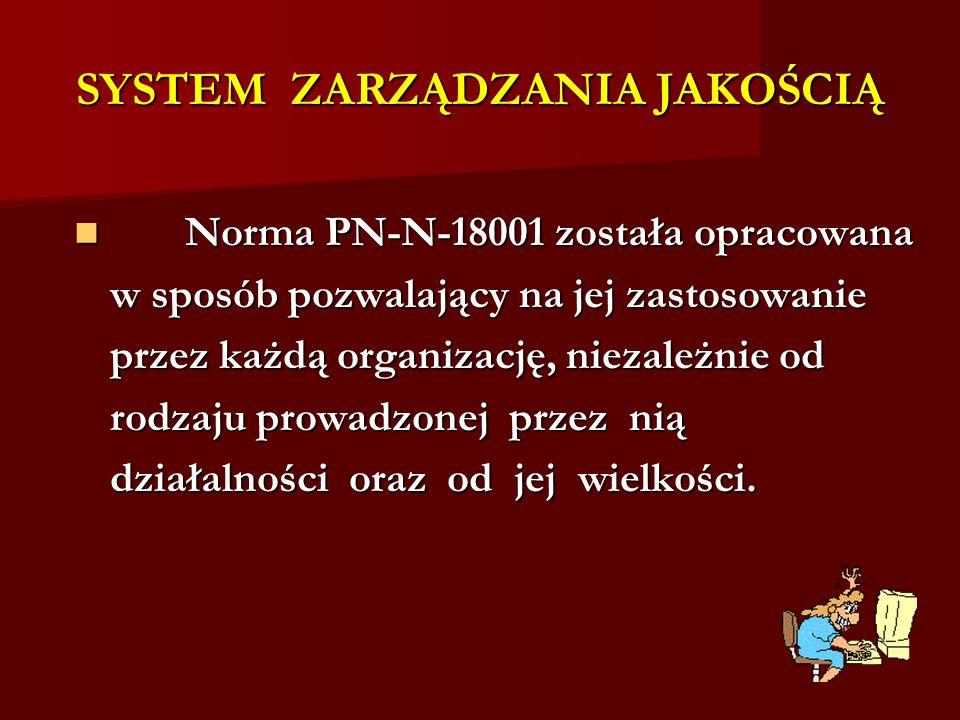SYSTEM ZARZĄDZANIA JAKOŚCIĄ Norma PN-N-18001 została opracowana Norma PN-N-18001 została opracowana w sposób pozwalający na jej zastosowanie przez każ