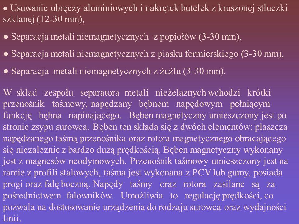 ● Usuwanie obręczy aluminiowych i nakrętek butelek z kruszonej stłuczki szklanej (12-30 mm), ● Separacja metali niemagnetycznych z popiołów (3-30 mm), ● Separacja metali niemagnetycznych z piasku formierskiego (3-30 mm), ● Separacja metali niemagnetycznych z żużlu (3-30 mm).