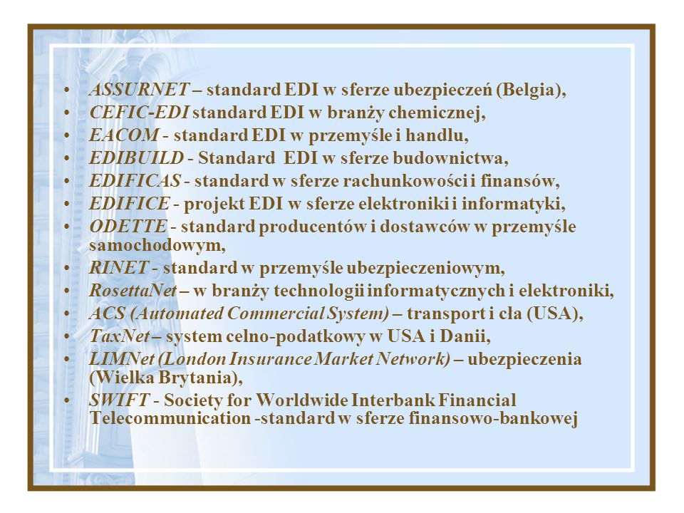 ASSURNET – standard EDI w sferze ubezpieczeń (Belgia), CEFIC-EDI standard EDI w branży chemicznej, EACOM - standard EDI w przemyśle i handlu, EDIBUILD