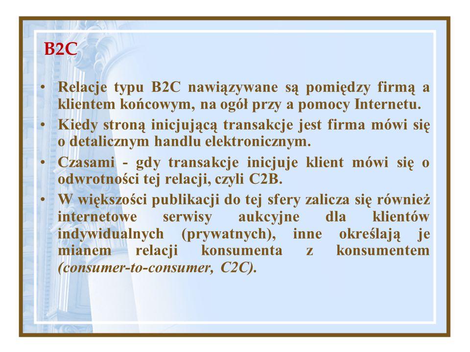 B2C Relacje typu B2C nawiązywane są pomiędzy firmą a klientem końcowym, na ogół przy a pomocy Internetu. Kiedy stroną inicjującą transakcje jest firma