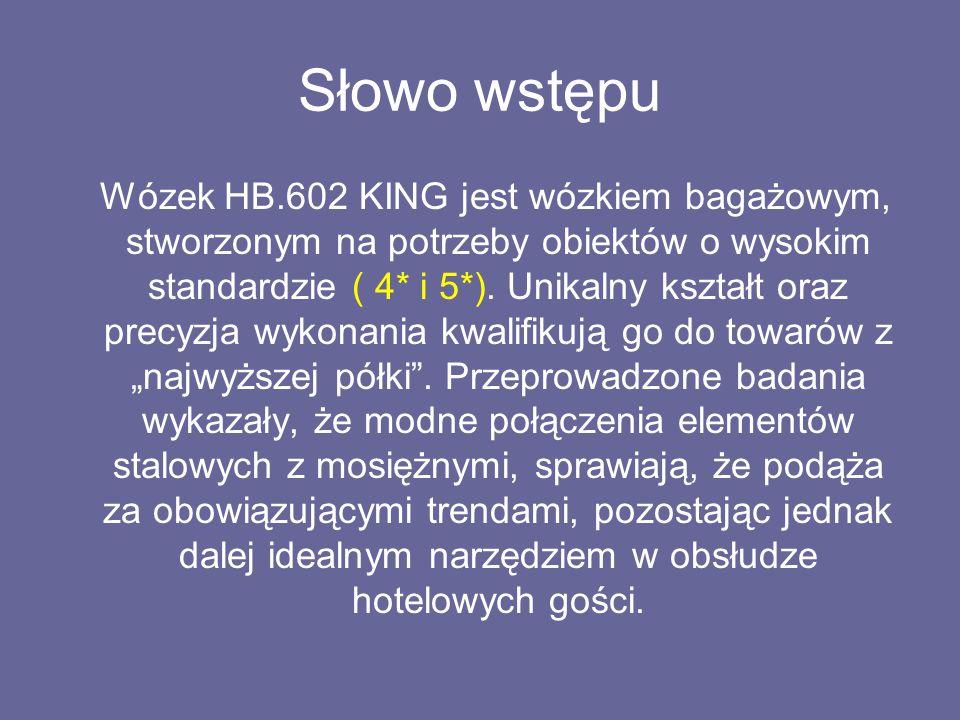 Słowo wstępu Wózek HB.602 KING jest wózkiem bagażowym, stworzonym na potrzeby obiektów o wysokim standardzie ( 4* i 5*).