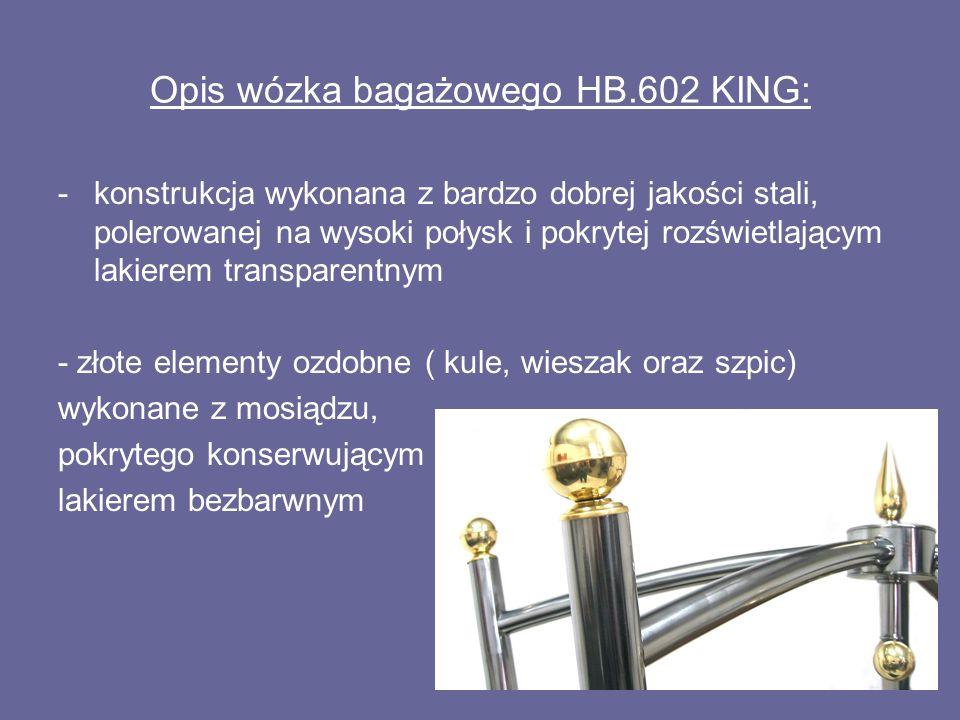 Opis wózka bagażowego HB.602 KING: -konstrukcja wykonana z bardzo dobrej jakości stali, polerowanej na wysoki połysk i pokrytej rozświetlającym lakierem transparentnym - złote elementy ozdobne ( kule, wieszak oraz szpic) wykonane z mosiądzu, pokrytego konserwującym lakierem bezbarwnym