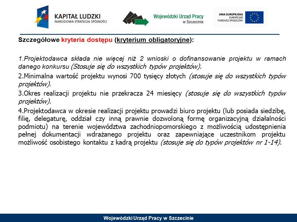 Wojewódzki Urząd Pracy w Szczecinie Szczegółowe kryteria dostępu (kryterium obligatoryjne): 1.Projektodawca składa nie więcej niż 2 wnioski o dofinansowanie projektu w ramach danego konkursu (Stosuje się do wszystkich typów projektów).