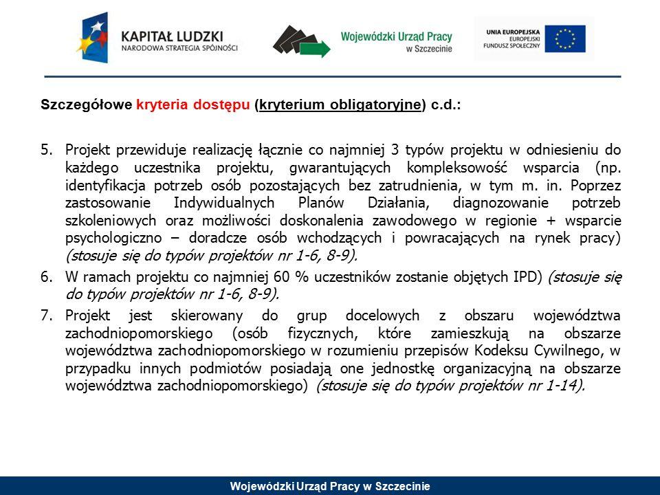Wojewódzki Urząd Pracy w Szczecinie Szczegółowe kryteria dostępu (kryterium obligatoryjne) c.d.: 5.Projekt przewiduje realizację łącznie co najmniej 3 typów projektu w odniesieniu do każdego uczestnika projektu, gwarantujących kompleksowość wsparcia (np.