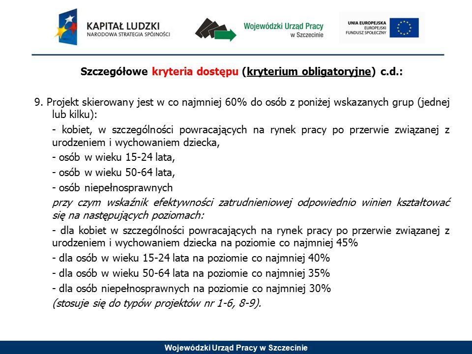 Wojewódzki Urząd Pracy w Szczecinie Szczegółowe kryteria dostępu (kryterium obligatoryjne) c.d.: 9. Projekt skierowany jest w co najmniej 60% do osób