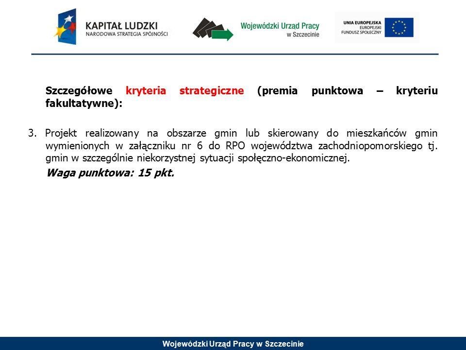 Wojewódzki Urząd Pracy w Szczecinie Szczegółowe kryteria strategiczne (premia punktowa – kryteriu fakultatywne): 3. Projekt realizowany na obszarze gm