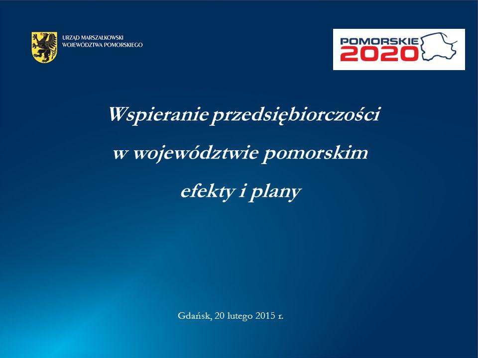 Wspieranie przedsiębiorczości w województwie pomorskim efekty i plany Gdańsk, 20 lutego 2015 r.