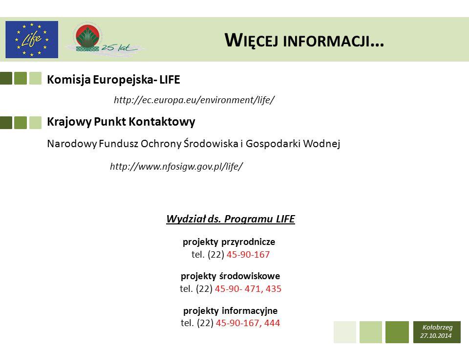 Kołobrzeg 27.10.2014 W IĘCEJ INFORMACJI … http://ec.europa.eu/environment/life/ http://www.nfosigw.gov.pl/life/ Krajowy Punkt Kontaktowy Narodowy Fundusz Ochrony Środowiska i Gospodarki Wodnej Komisja Europejska- LIFE Wydział ds.