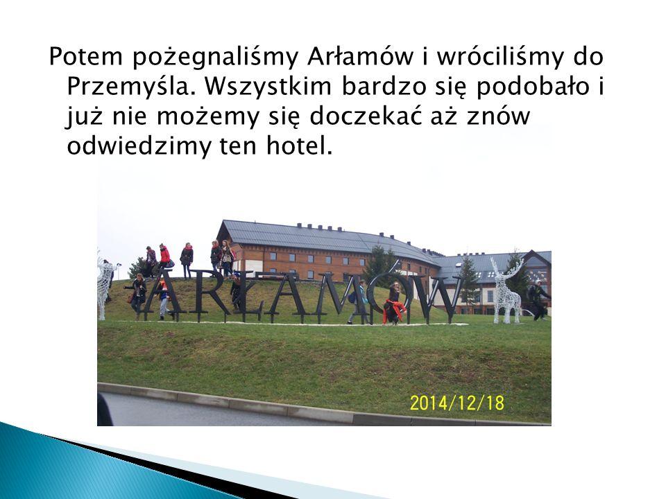 Potem pożegnaliśmy Arłamów i wróciliśmy do Przemyśla. Wszystkim bardzo się podobało i już nie możemy się doczekać aż znów odwiedzimy ten hotel.