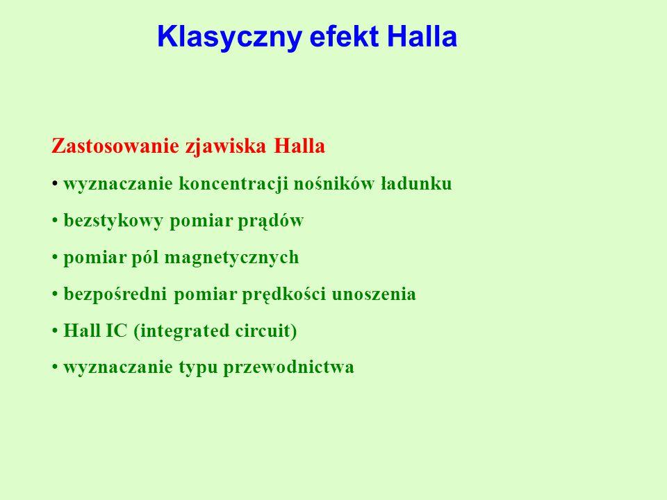 Zastosowanie zjawiska Halla wyznaczanie koncentracji nośników ładunku bezstykowy pomiar prądów pomiar pól magnetycznych bezpośredni pomiar prędkości unoszenia Hall IC (integrated circuit) wyznaczanie typu przewodnictwa Klasyczny efekt Halla