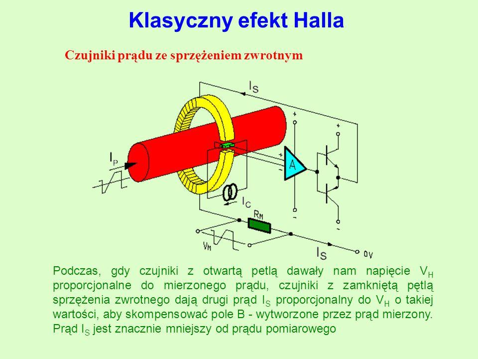 Czujniki prądu ze sprzężeniem zwrotnym Podczas, gdy czujniki z otwartą petlą dawały nam napięcie V H proporcjonalne do mierzonego prądu, czujniki z zamkniętą pętlą sprzężenia zwrotnego dają drugi prąd I S proporcjonalny do V H o takiej wartości, aby skompensować pole B - wytworzone przez prąd mierzony.