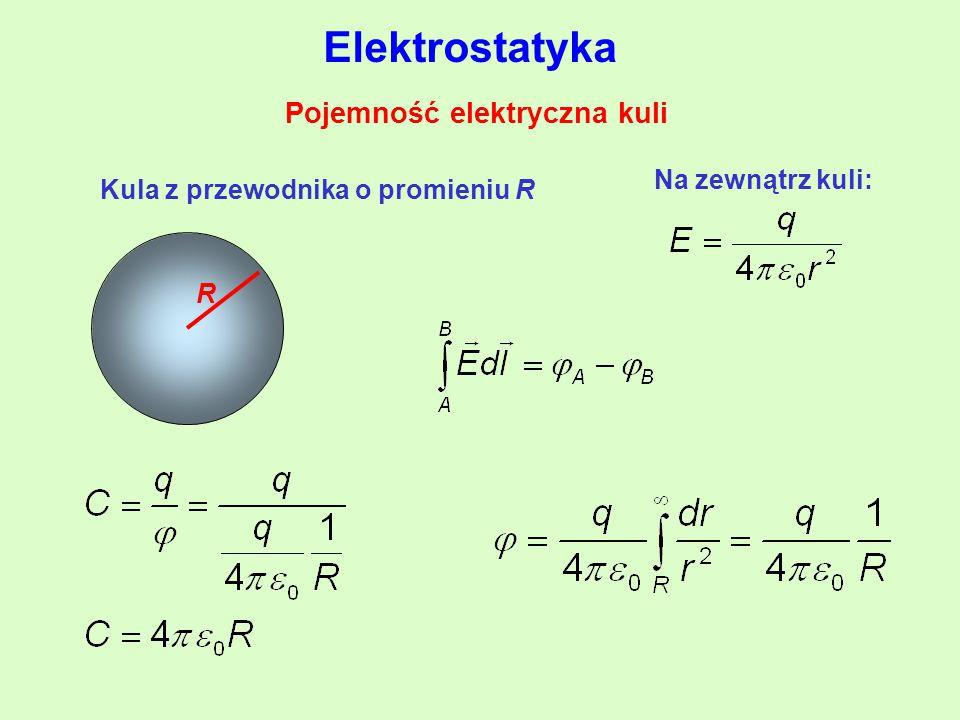 Pojemność elektryczna kuli R Kula z przewodnika o promieniu R Na zewnątrz kuli: Elektrostatyka