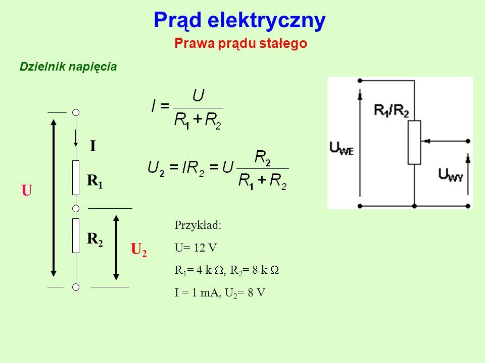 Prąd elektryczny Prawa prądu stałego Dzielnik napięcia U R1R1 R2R2 I U2U2 Przykład: U= 12 V R 1 = 4 k , R 2 = 8 k  I = 1 mA, U 2 = 8 V