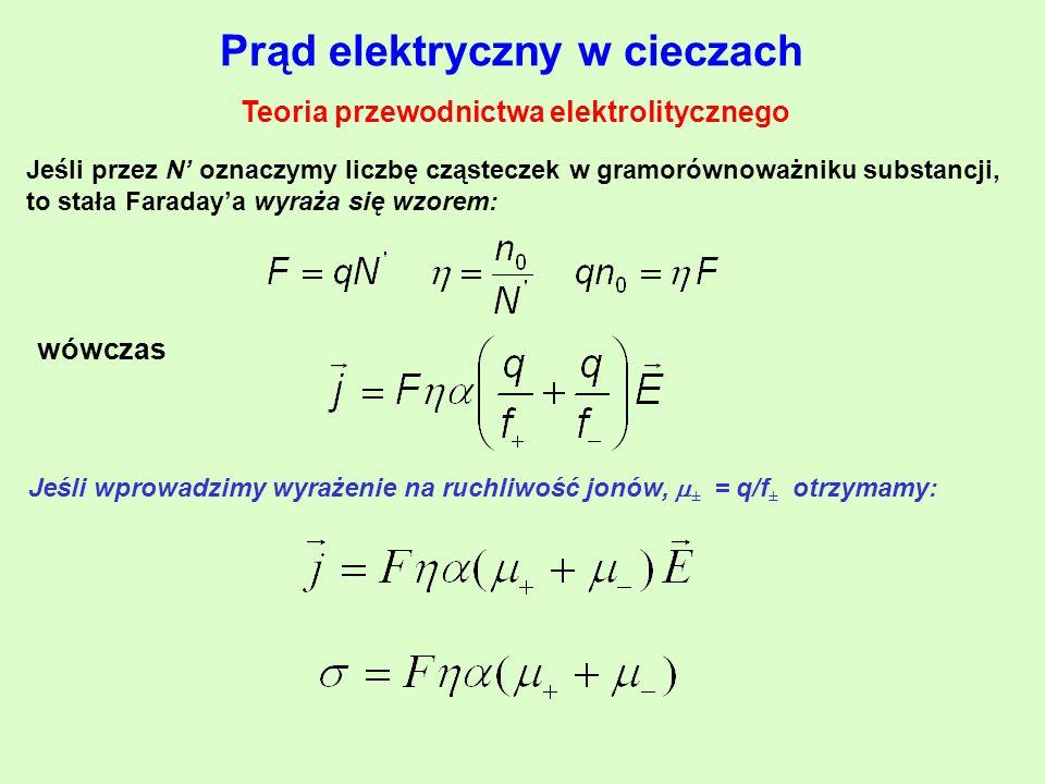 Prąd elektryczny w cieczach Teoria przewodnictwa elektrolitycznego Jeśli przez N' oznaczymy liczbę cząsteczek w gramorównoważniku substancji, to stała Faraday'a wyraża się wzorem: wówczas Jeśli wprowadzimy wyrażenie na ruchliwość jonów,  ± = q/f ± otrzymamy: