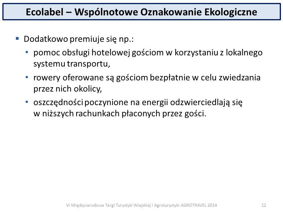 VI Międzynarodowe Targi Turystyki Wiejskiej i Agroturystyki AGROTRAVEL 2014 Ecolabel – Wspólnotowe Oznakowanie Ekologiczne  Dodatkowo premiuje się np.: pomoc obsługi hotelowej gościom w korzystaniu z lokalnego systemu transportu, rowery oferowane są gościom bezpłatnie w celu zwiedzania przez nich okolicy, oszczędności poczynione na energii odzwierciedlają się w niższych rachunkach płaconych przez gości.