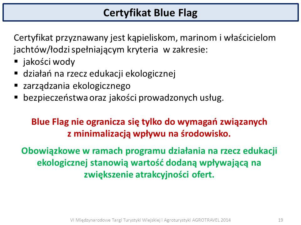 VI Międzynarodowe Targi Turystyki Wiejskiej i Agroturystyki AGROTRAVEL 2014 Certyfikat Blue Flag Certyfikat przyznawany jest kąpieliskom, marinom i właścicielom jachtów/łodzi spełniającym kryteria w zakresie:  jakości wody  działań na rzecz edukacji ekologicznej  zarządzania ekologicznego  bezpieczeństwa oraz jakości prowadzonych usług.