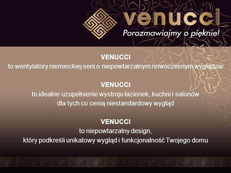 VENUCCI to wentylatory niemieckiej serii o niepowtarzalnym nowoczesnym wyglądzie VENUCCI to idealne uzupełnienie wystroju łazienek, kuchni i salonów dla tych co cenią niestandardowy wygląd VENUCCI to niepowtarzalny design, który podkreśli unikatowy wygląd i funkcjonalność Twojego domu