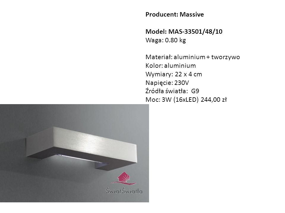 Producent: Massive Model: MAS-33501/48/10 Waga: 0.80 kg Materiał: aluminium + tworzywo Kolor: aluminium Wymiary: 22 x 4 cm Napięcie: 230V Źródła świat