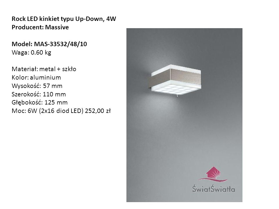 Rock LED kinkiet typu Up-Down, 4W Producent: Massive Model: MAS-33532/48/10 Waga: 0.60 kg Materiał: metal + szkło Kolor: aluminium Wysokość: 57 mm Sze
