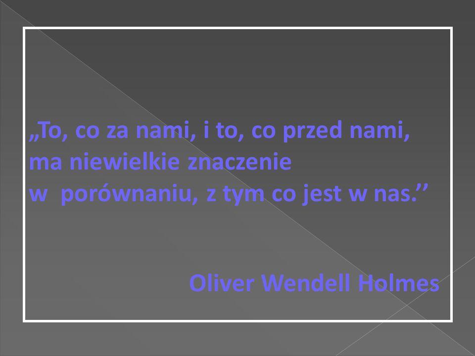 """""""To, co za nami, i to, co przed nami, ma niewielkie znaczenie w porównaniu, z tym co jest w nas.'' Oliver Wendell Holmes"""