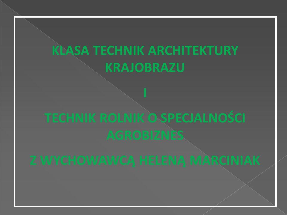 KLASA TECHNIK ARCHITEKTURY KRAJOBRAZU I TECHNIK ROLNIK O SPECJALNOŚCI AGROBIZNES Z WYCHOWAWCĄ HELENĄ MARCINIAK